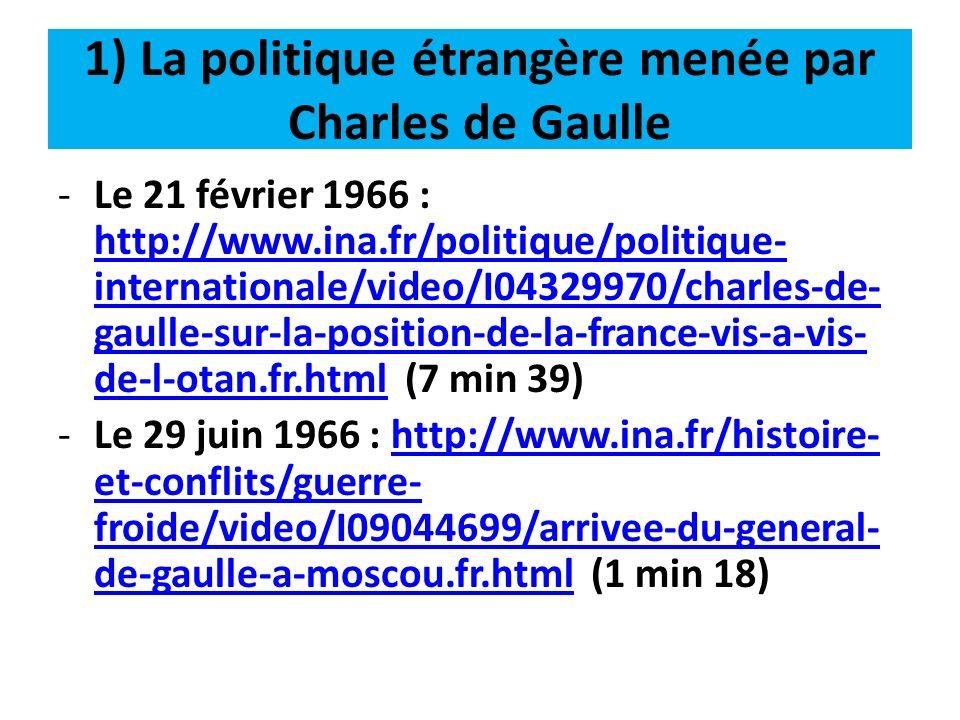 1) La politique étrangère menée par Charles de Gaulle -Le 1 er septembre 1966 : http://www.ina.fr/video/I08142850/a-phnom- penh-le-general-de-gaulle-prend-position-sur-la- guerre-du-vietnam.fr.html (51 secondes) http://www.ina.fr/video/I08142850/a-phnom- penh-le-general-de-gaulle-prend-position-sur-la- guerre-du-vietnam.fr.html -Le 5 janvier 1968 : http://www.ina.fr/economie- et-societe/vie- economique/video/CAF90044381/le-president- gabonais-omar-bongo-recu-a-paris-par-le- general-de-gaulle.fr.html (2 min 10)http://www.ina.fr/economie- et-societe/vie- economique/video/CAF90044381/le-president- gabonais-omar-bongo-recu-a-paris-par-le- general-de-gaulle.fr.html