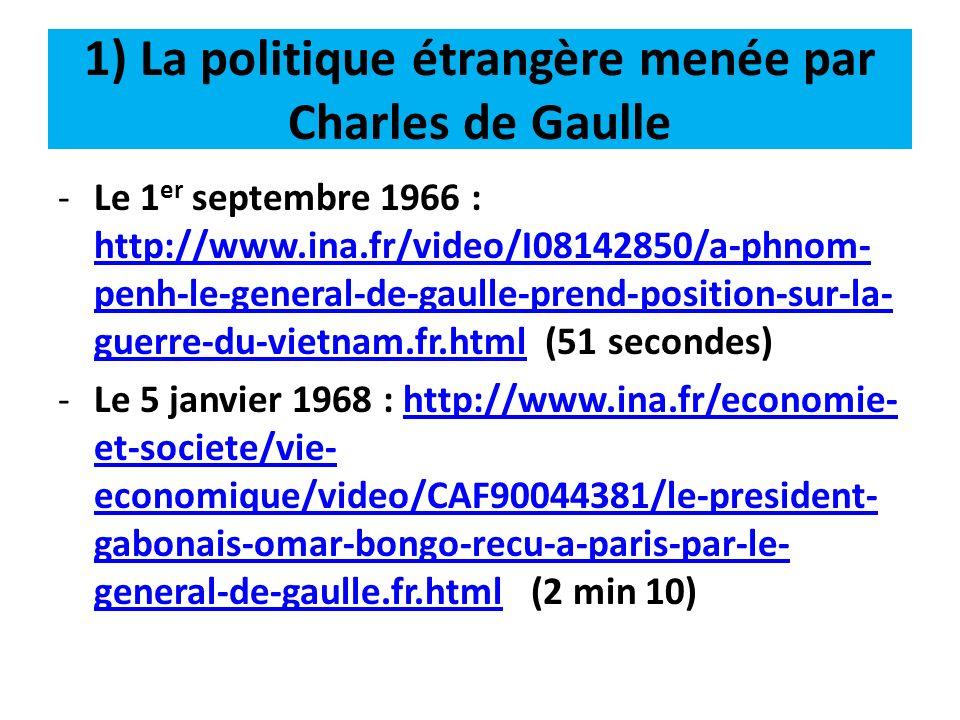1) La politique étrangère menée par Charles de Gaulle -Le 1 er septembre 1966 : http://www.ina.fr/video/I08142850/a-phnom- penh-le-general-de-gaulle-p