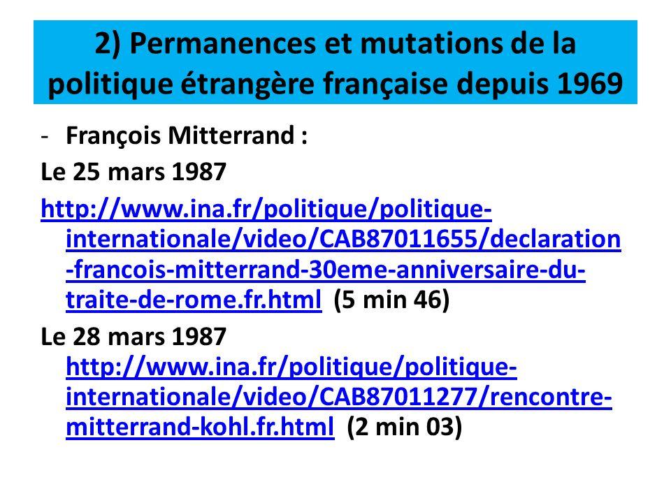 2) Permanences et mutations de la politique étrangère française depuis 1969 -Jacques Chirac (14 septembre 2005) : http://www.ina.fr/politique/politique- internationale/video/2922661001008/onu- retour-de-dominique-de-villepin.fr.html (1 min 32) -Nicolas Sarkozy (29 mars 2009) : http://www.ina.fr/video/VDD09009894/somm et-de-l-otan-le-grand-retour-de-la- france.fr.htmlhttp://www.ina.fr/video/VDD09009894/somm et-de-l-otan-le-grand-retour-de-la- france.fr.html (2 min 04)