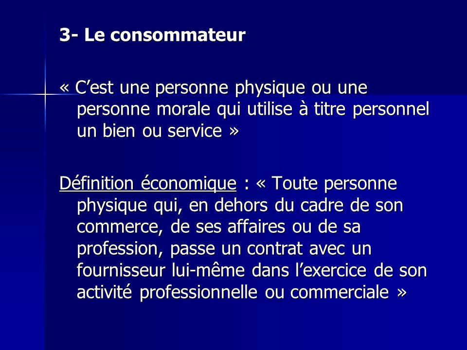 3- Le consommateur « Cest une personne physique ou une personne morale qui utilise à titre personnel un bien ou service » Définition économique : « To