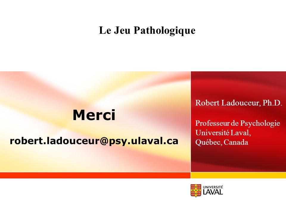 Le Jeu Pathologique Merci robert.ladouceur@psy.ulaval.ca Robert Ladouceur, Ph.D. Professeur de Psychologie Université Laval, Québec, Canada