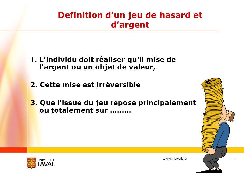www.ulaval.ca 3 Definition dun jeu de hasard et dargent 1. L'individu doit réaliser qu'il mise de l'argent ou un objet de valeur, 2. Cette mise est ir