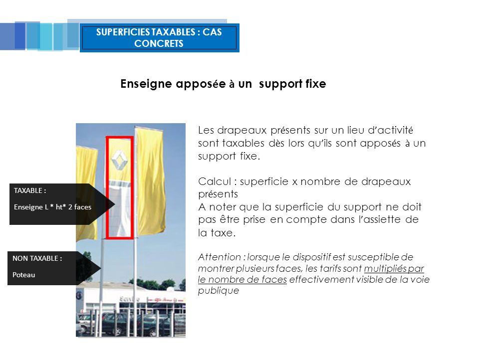 SUPERFICIES TAXABLES : CAS CONCRETS Enseigne appos é e à un support fixe Les drapeaux pr é sents sur un lieu d activit é sont taxables d è s lors qu ils sont appos é s à un support fixe.