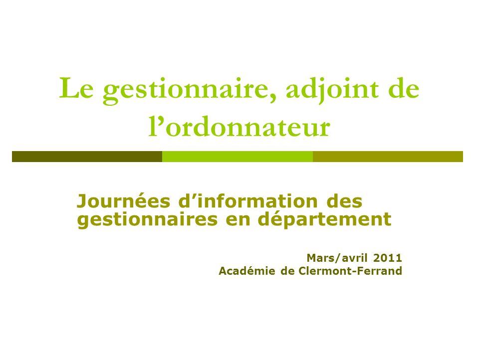 Le gestionnaire, adjoint de lordonnateur Journées dinformation des gestionnaires en département Mars/avril 2011 Académie de Clermont-Ferrand