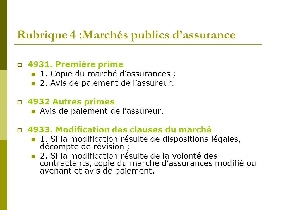 Rubrique 4 :Marchés publics dassurance 4931. Première prime 1. Copie du marché dassurances ; 2. Avis de paiement de lassureur. 4932 Autres primes Avis