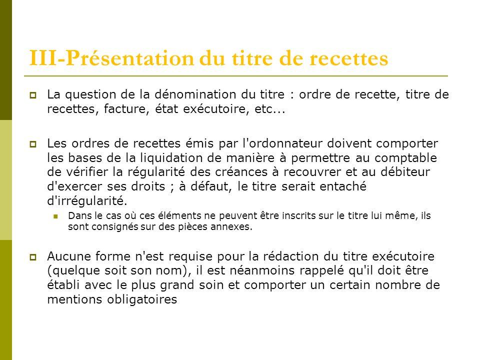 III-Présentation du titre de recettes La question de la dénomination du titre : ordre de recette, titre de recettes, facture, état exécutoire, etc...