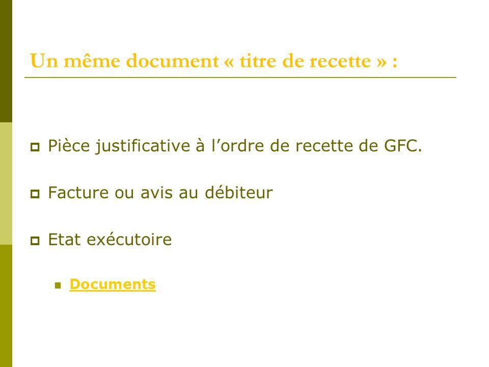 Un même document « titre de recette » : Pièce justificative à lordre de recette de GFC. Facture ou avis au débiteur Etat exécutoire Documents