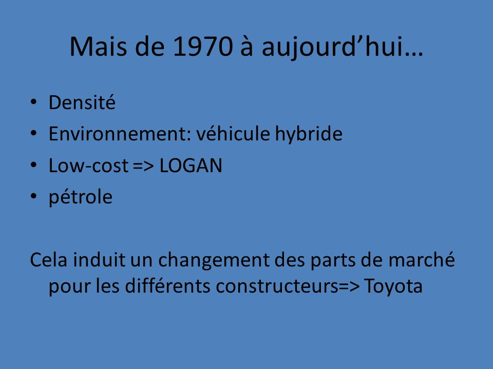 Mais de 1970 à aujourdhui… Densité Environnement: véhicule hybride Low-cost => LOGAN pétrole Cela induit un changement des parts de marché pour les di