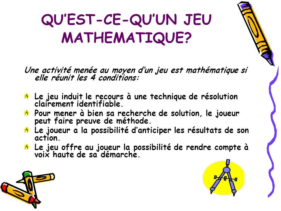 QUEST-CE-QUUN JEU MATHEMATIQUE? Une activité menée au moyen dun jeu est mathématique si elle réunit les 4 conditions: Le jeu induit le recours à une t