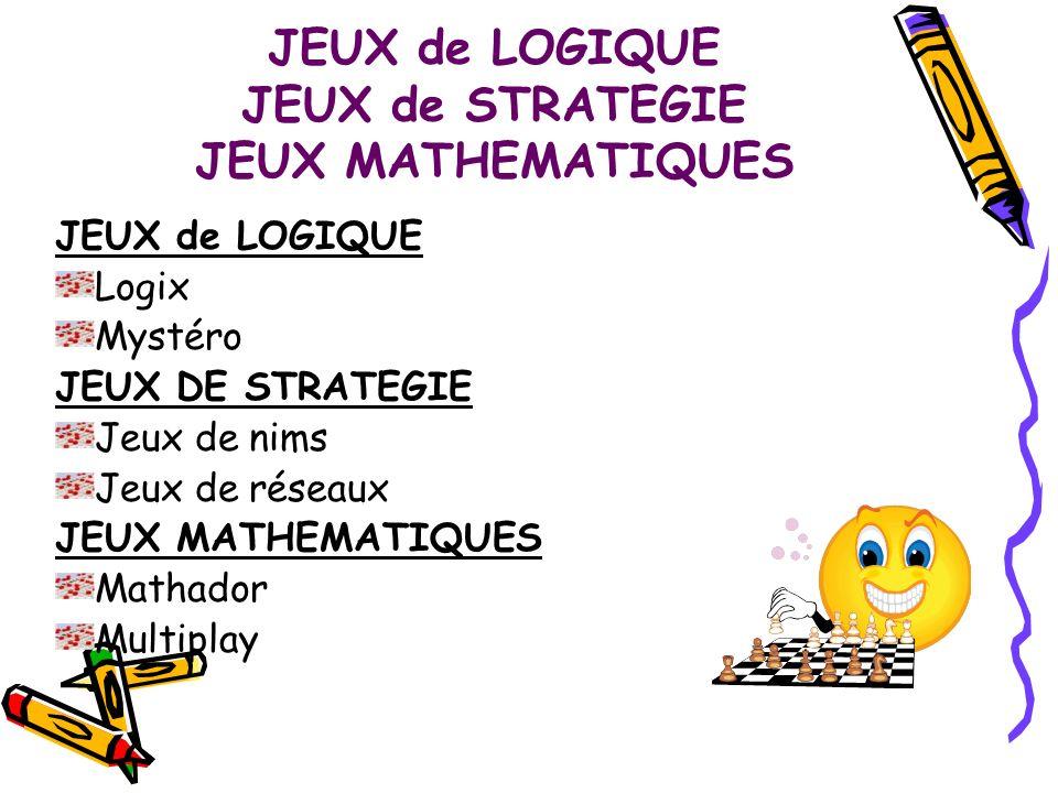 JEUX de LOGIQUE JEUX de STRATEGIE JEUX MATHEMATIQUES JEUX de LOGIQUE Logix Mystéro JEUX DE STRATEGIE Jeux de nims Jeux de réseaux JEUX MATHEMATIQUES M