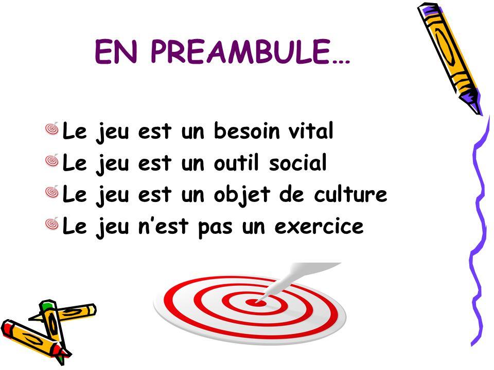EN PREAMBULE… Le jeu est un besoin vital Le jeu est un outil social Le jeu est un objet de culture Le jeu nest pas un exercice
