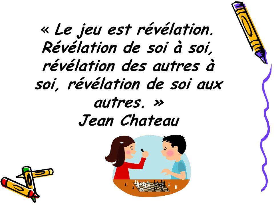 « Le jeu est révélation. Révélation de soi à soi, révélation des autres à soi, révélation de soi aux autres. » Jean Chateau