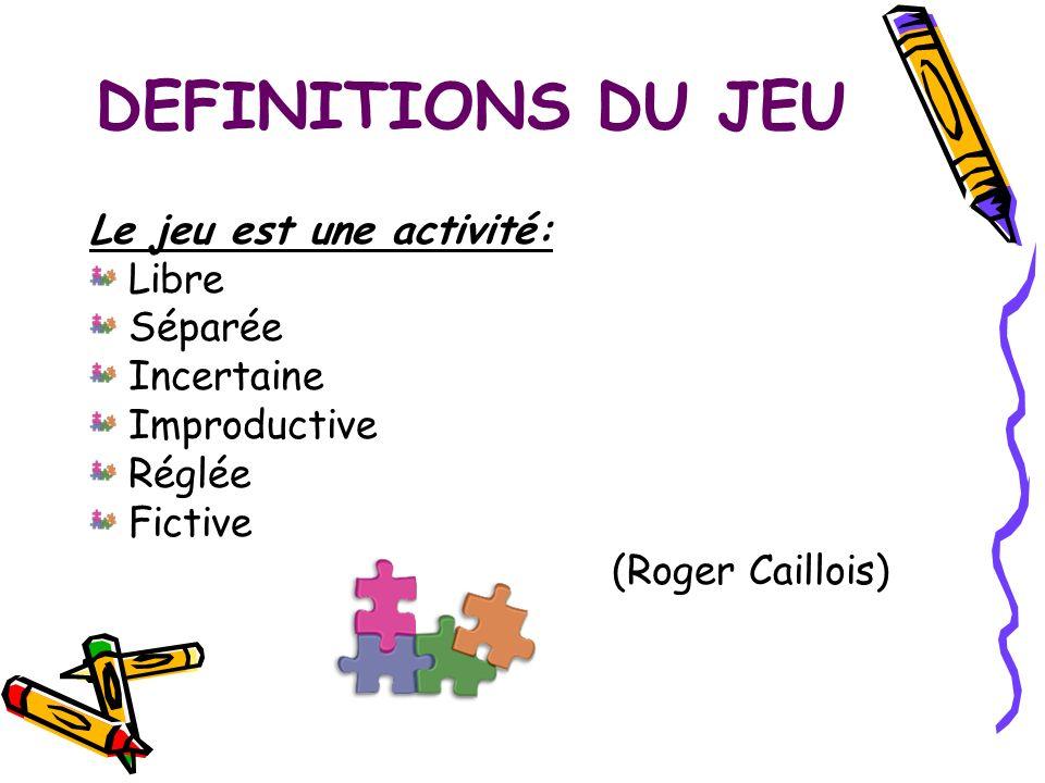 DEFINITIONS DU JEU Le jeu est une activité: Libre Séparée Incertaine Improductive Réglée Fictive (Roger Caillois)