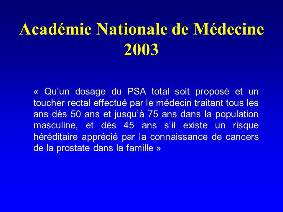 Académie Nationale de Médecine 2003 « Quun dosage du PSA total soit proposé et un toucher rectal effectué par le médecin traitant tous les ans dès 50