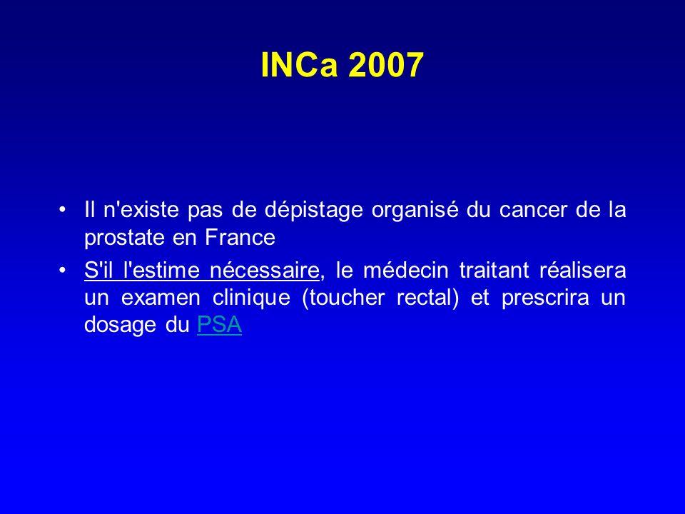 INCa 2007 Il n'existe pas de dépistage organisé du cancer de la prostate en France S'il l'estime nécessaire, le médecin traitant réalisera un examen c