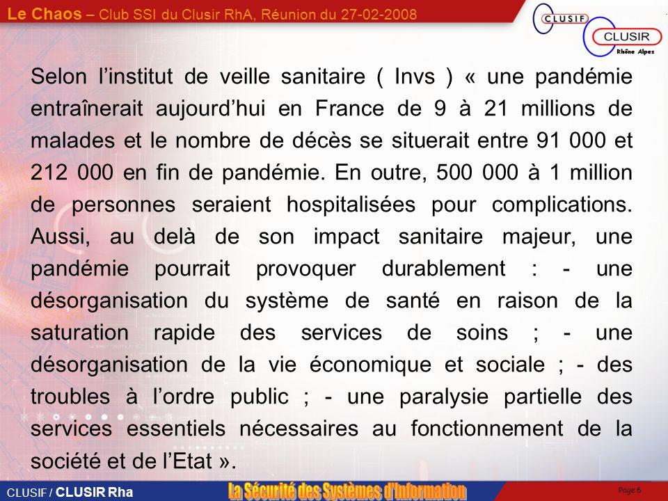 CLUSIF / CLUSIR Rha Le Chaos – Club SSI du Clusir RhA, Réunion du 27-02-2008 Page 6 Selon linstitut de veille sanitaire ( Invs ) « une pandémie entraînerait aujourdhui en France de 9 à 21 millions de malades et le nombre de décès se situerait entre 91 000 et 212 000 en fin de pandémie.