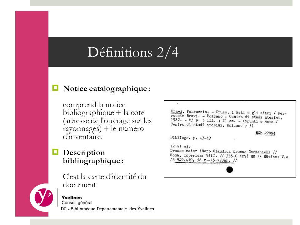 Définitions 2/4 Notice catalographique : comprend la notice bibliographique + la cote (adresse de l'ouvrage sur les rayonnages) + le numéro d'inventai