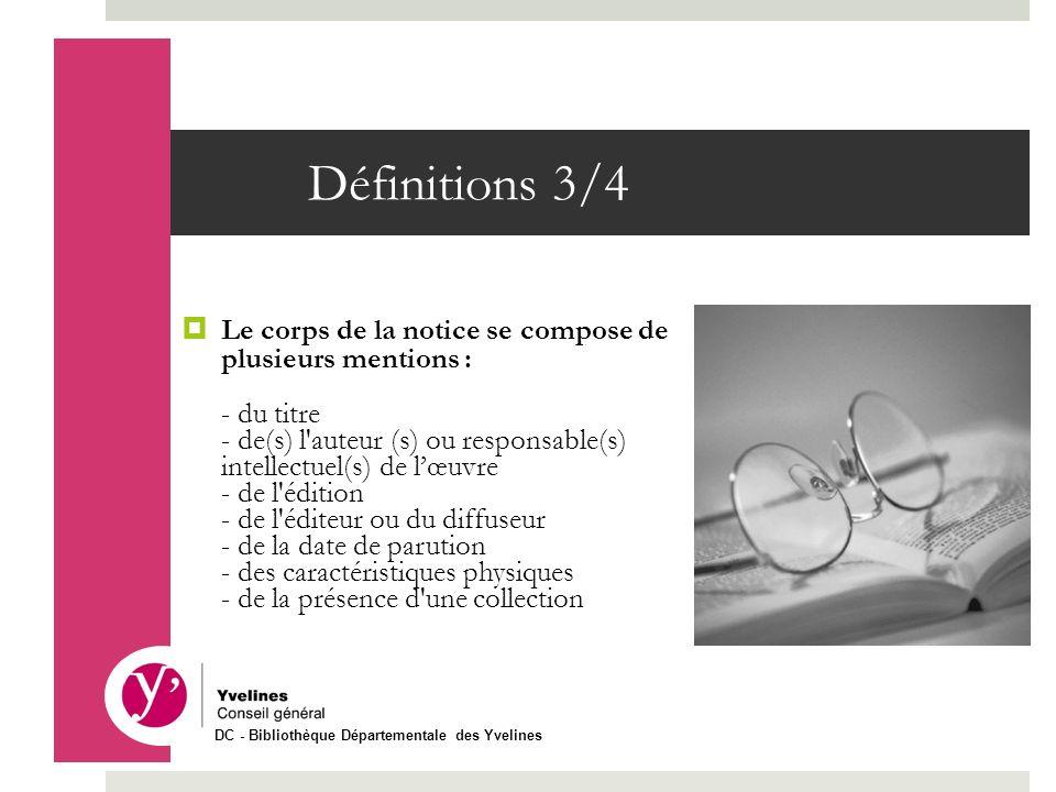 Définitions 3/4 Le corps de la notice se compose de plusieurs mentions : - du titre - de(s) l'auteur (s) ou responsable(s) intellectuel(s) de lœuvre -