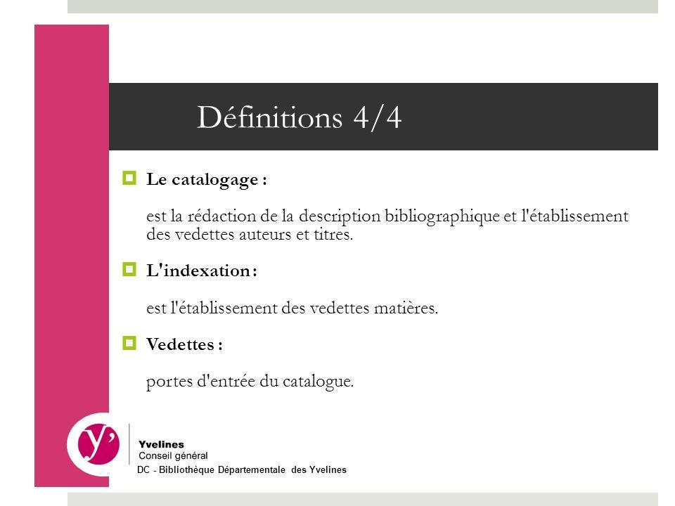 Définitions 4/4 Le catalogage : est la rédaction de la description bibliographique et l'établissement des vedettes auteurs et titres. L'indexation : e