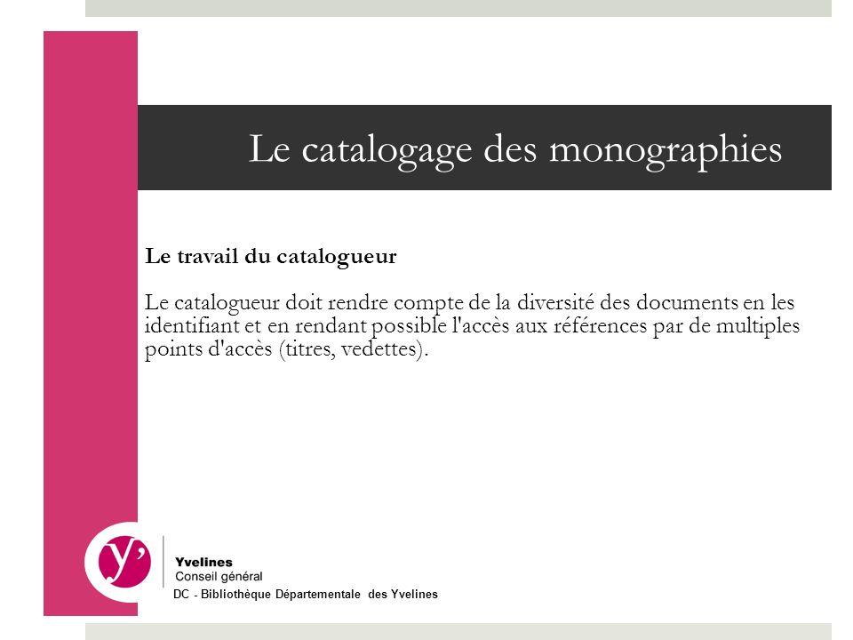 Le catalogage des monographies Le travail du catalogueur Le catalogueur doit rendre compte de la diversité des documents en les identifiant et en rend