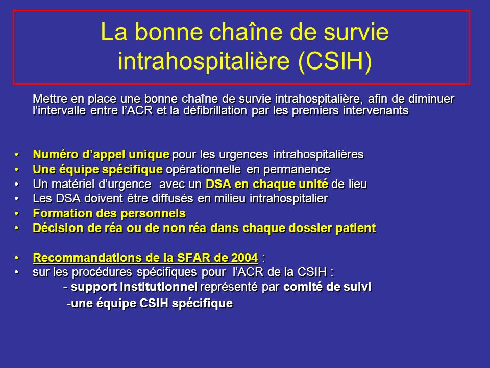 La bonne chaîne de survie intrahospitalière (CSIH) Mettre en place une bonne chaîne de survie intrahospitalière, afin de diminuer lintervalle entre lA