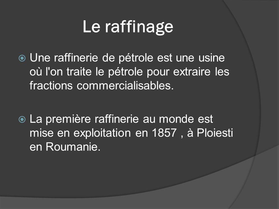 Le raffinage Une raffinerie de pétrole est une usine où l'on traite le pétrole pour extraire les fractions commercialisables. La première raffinerie a