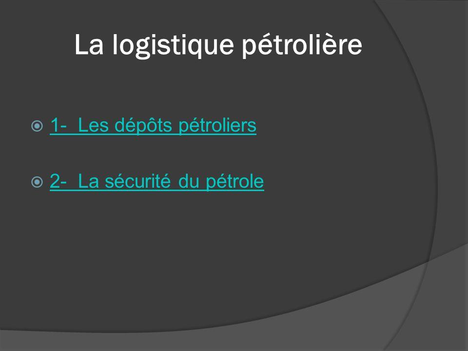 La logistique pétrolière 1- Les dépôts pétroliers 2- La sécurité du pétrole