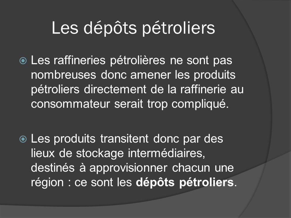 Les dépôts pétroliers Les raffineries pétrolières ne sont pas nombreuses donc amener les produits pétroliers directement de la raffinerie au consommat