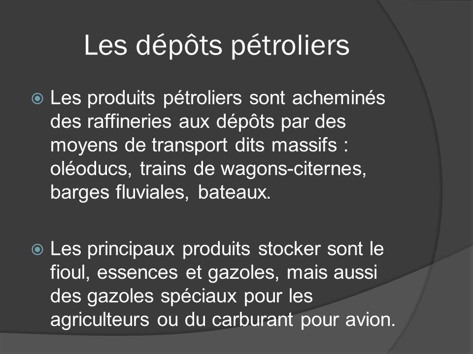 Les dépôts pétroliers Les produits pétroliers sont acheminés des raffineries aux dépôts par des moyens de transport dits massifs : oléoducs, trains de