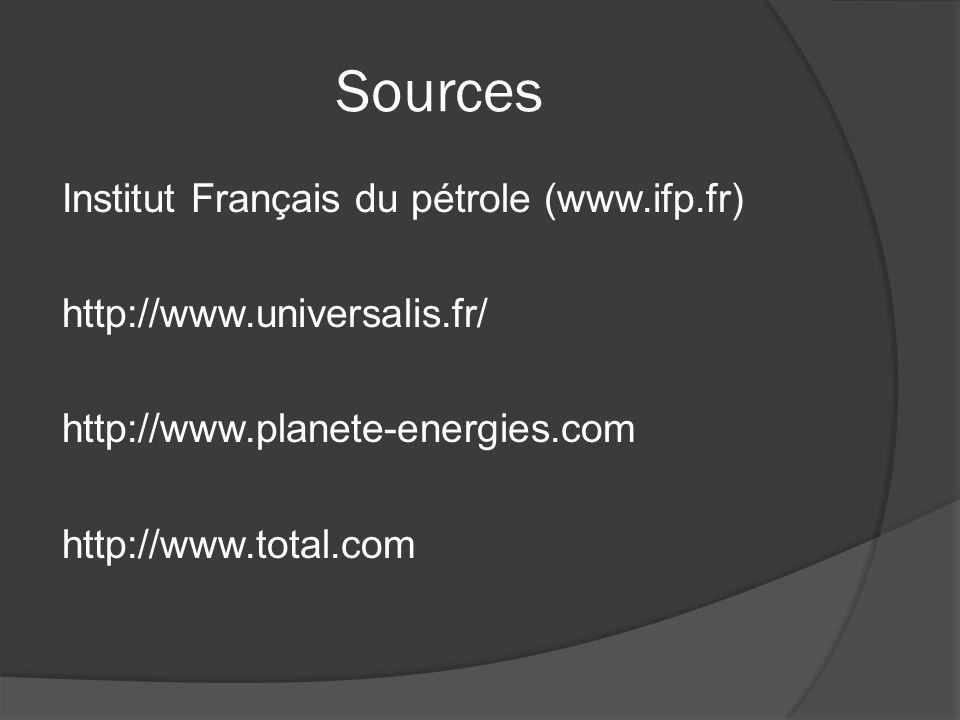 Sources Institut Français du pétrole (www.ifp.fr) http://www.universalis.fr/ http://www.planete-energies.com http://www.total.com