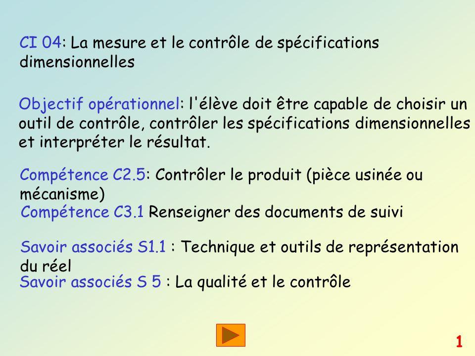 CI 04: La mesure et le contrôle de spécifications dimensionnelles Objectif opérationnel: l'élève doit être capable de choisir un outil de contrôle, co