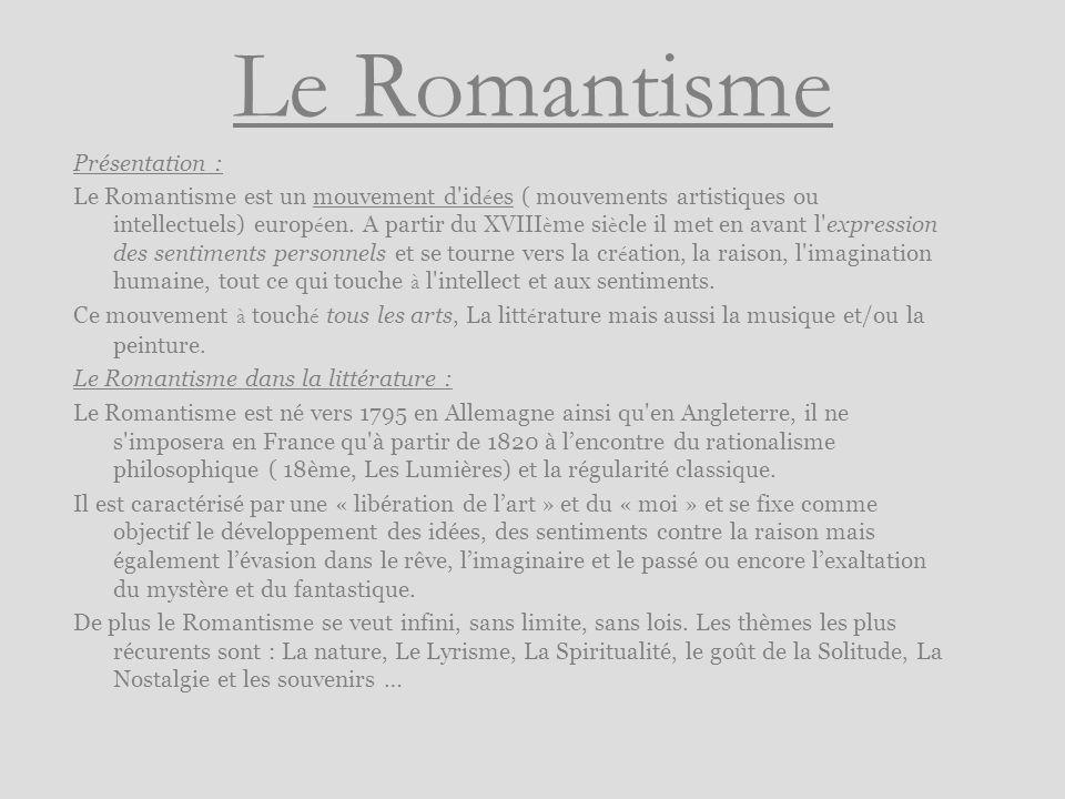 Le Romantisme Présentation : Le Romantisme est un mouvement d'id é es ( mouvements artistiques ou intellectuels) europ é en. A partir du XVIII è me si