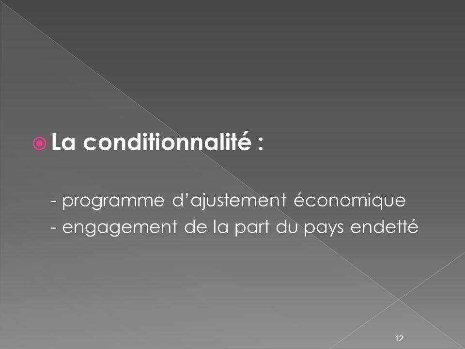 La conditionnalité : - programme dajustement économique - engagement de la part du pays endetté 12