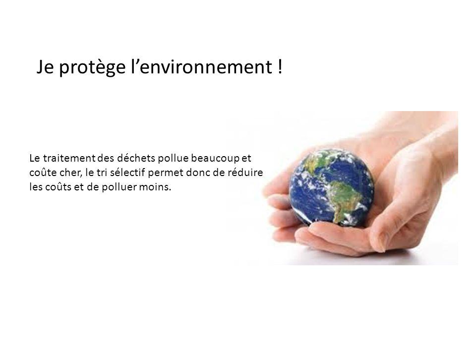 Je protège lenvironnement ! Le traitement des déchets pollue beaucoup et coûte cher, le tri sélectif permet donc de réduire les coûts et de polluer mo