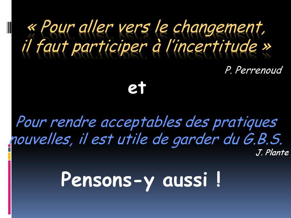 Pour rendre acceptables des pratiques nouvelles, il est utile de garder du G.B.S. J. Plante P. Perrenoud Pensons-y aussi ! et