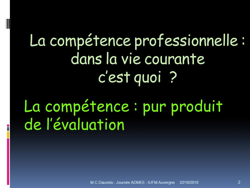 La compétence professionnelle : dans la vie courante cest quoi ? 22/10/2010M.C.Dauvisis - Journée ADMEE - IUFM Auvergne 2 La compétence : pur produit