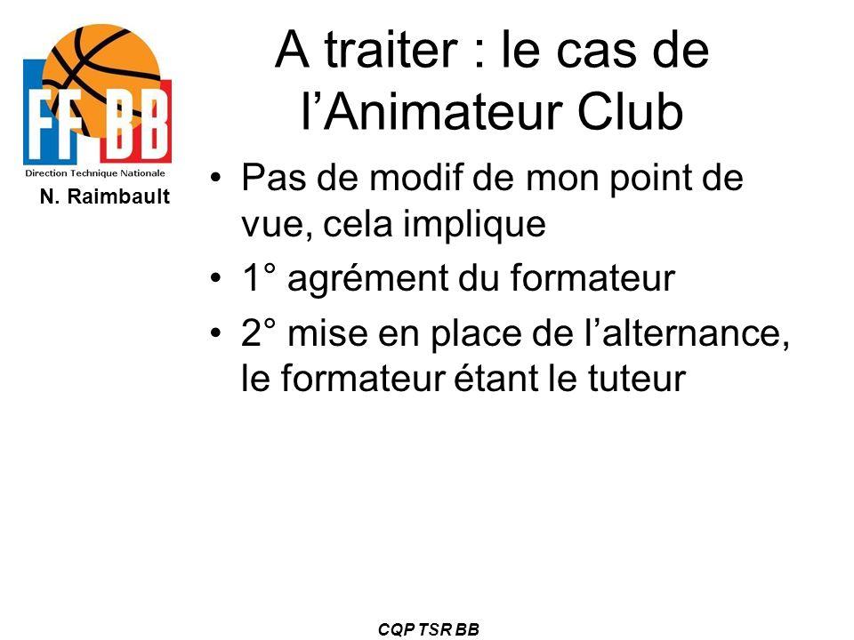 N. Raimbault CQP TSR BB A traiter : le cas de lAnimateur Club Pas de modif de mon point de vue, cela implique 1° agrément du formateur 2° mise en plac