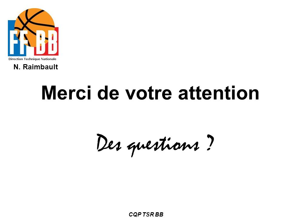 N. Raimbault CQP TSR BB Merci de votre attention Des questions ?