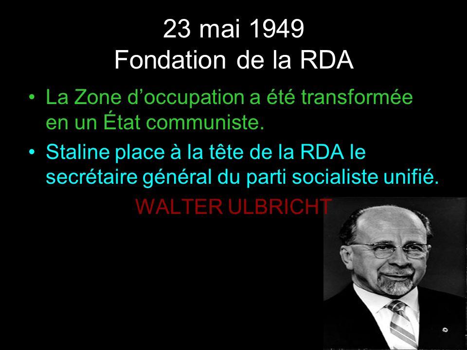 23 mai 1949 Fondation de la RDA La Zone doccupation a été transformée en un État communiste. Staline place à la tête de la RDA le secrétaire général d