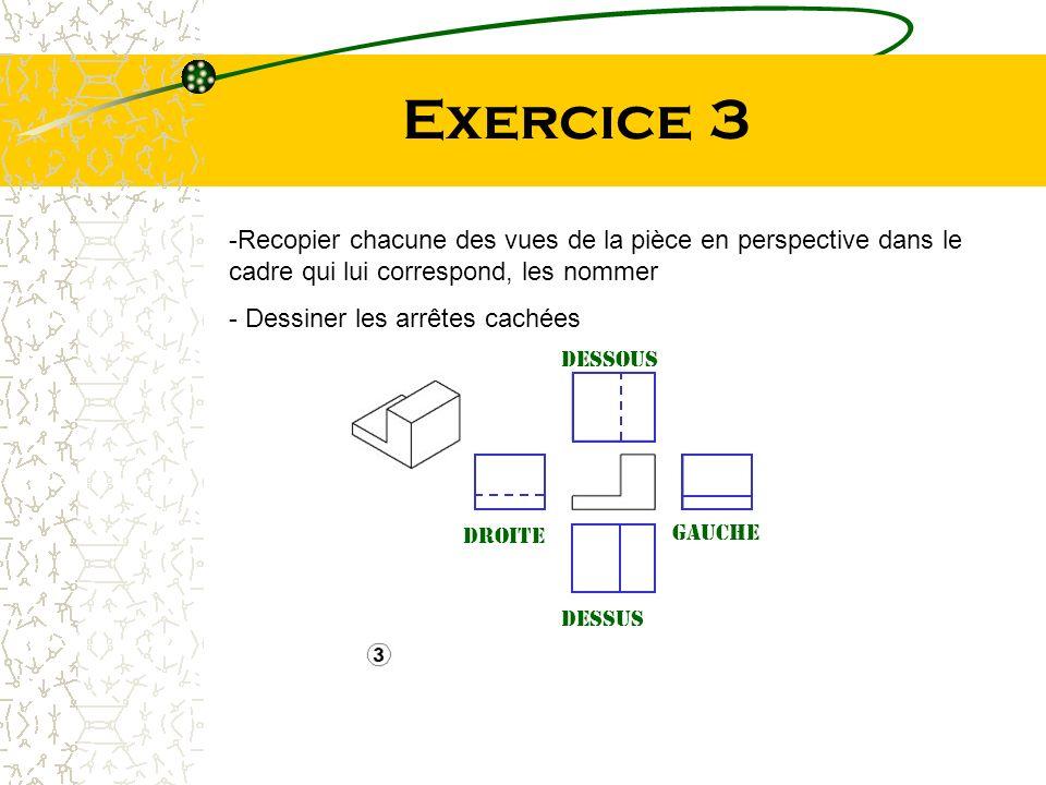 Exercice 3 -Recopier chacune des vues de la pièce en perspective dans le cadre qui lui correspond, les nommer - Dessiner les arrêtes cachées Dessous D