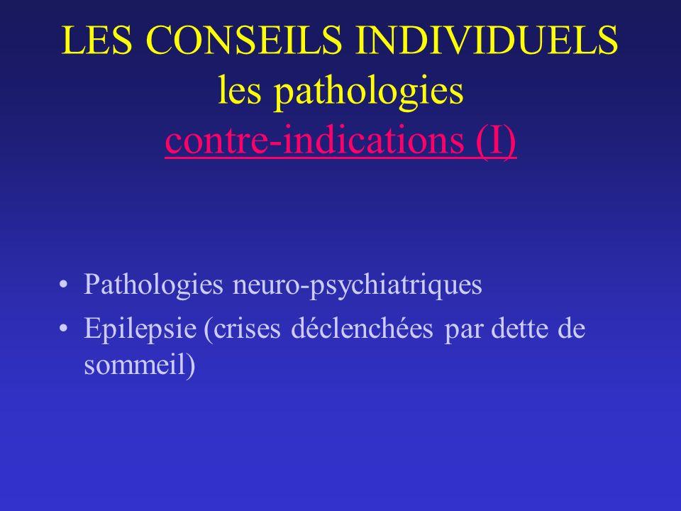 LES CONSEILS INDIVIDUELS les pathologies contre-indications (I) Pathologies neuro-psychiatriques Epilepsie (crises déclenchées par dette de sommeil)