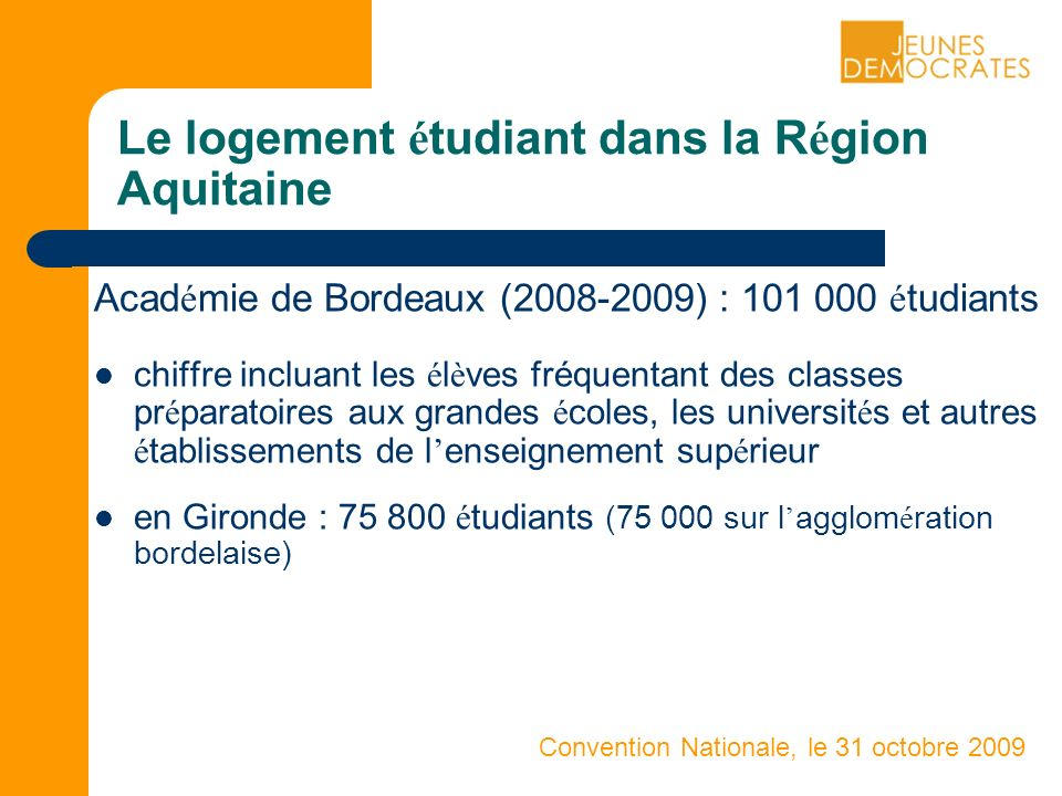 Convention Nationale, le 31 octobre 2009 Le logement é tudiant dans la R é gion Aquitaine Acad é mie de Bordeaux (2008-2009) : 101 000 é tudiants chiffre incluant les é l è ves fréquentant des classes pr é paratoires aux grandes é coles, les universit é s et autres é tablissements de l enseignement sup é rieur en Gironde : 75 800 é tudiants (75 000 sur l agglom é ration bordelaise)