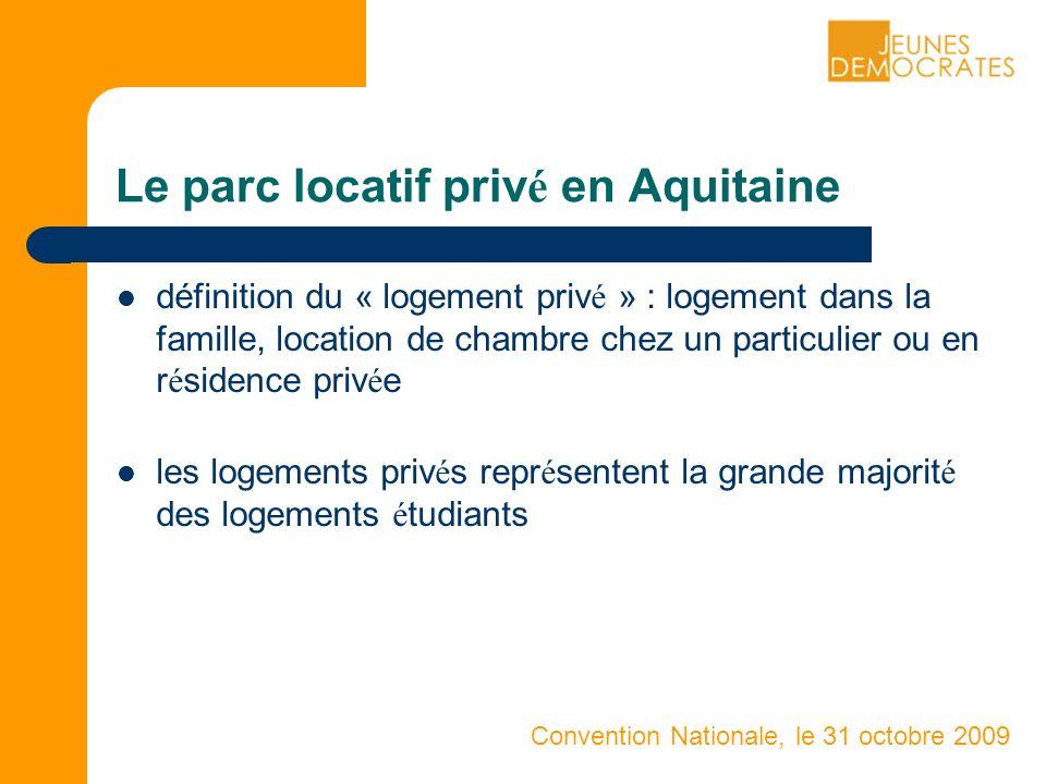 Convention Nationale, le 31 octobre 2009 Le parc locatif priv é en Aquitaine définition du « logement priv é » : logement dans la famille, location de chambre chez un particulier ou en r é sidence priv é e les logements priv é s repr é sentent la grande majorit é des logements é tudiants