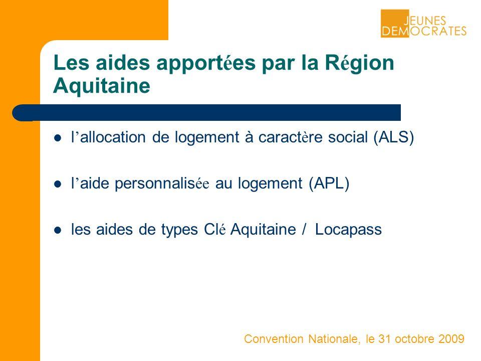 Convention Nationale, le 31 octobre 2009 Les aides apport é es par la R é gion Aquitaine l allocation de logement à caract è re social (ALS) l aide personnalis ée au logement (APL) les aides de types Cl é Aquitaine / Locapass