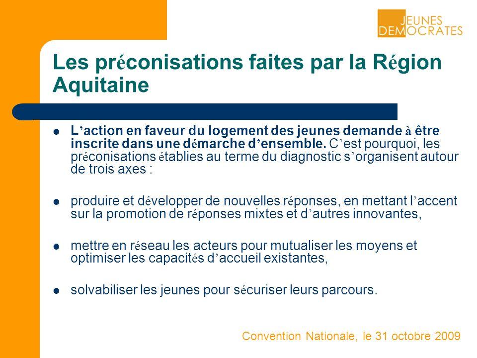 Convention Nationale, le 31 octobre 2009 Les pr é conisations faites par la R é gion Aquitaine L action en faveur du logement des jeunes demande à être inscrite dans une d é marche d ensemble.