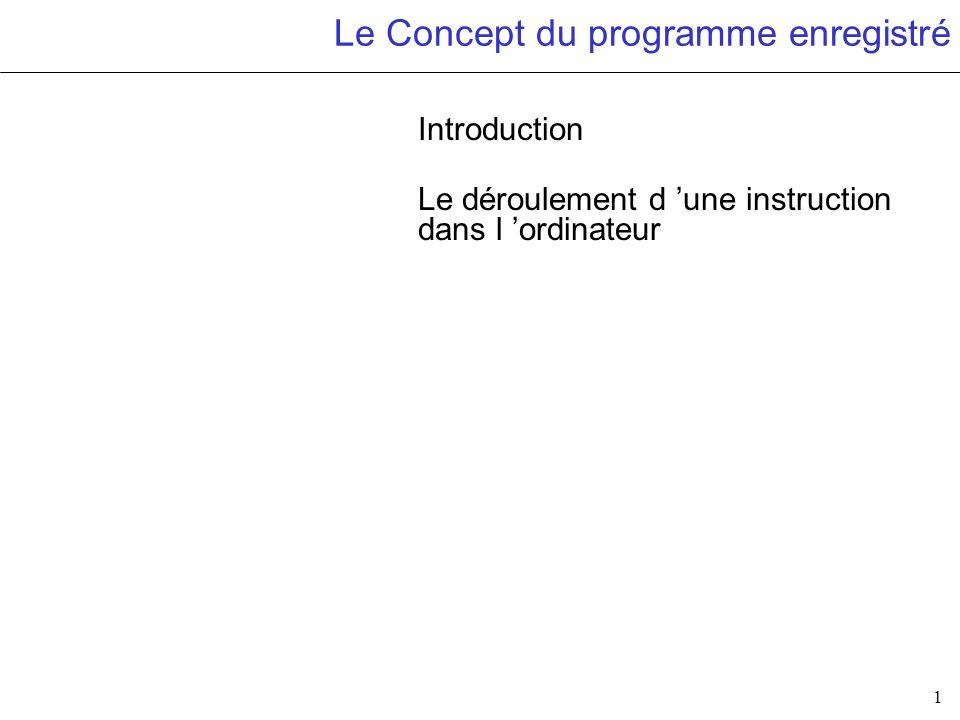 1 Le Concept du programme enregistré Introduction Le déroulement d une instruction dans l ordinateur
