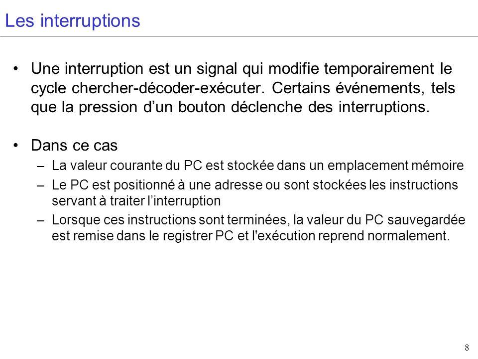 8 Les interruptions Une interruption est un signal qui modifie temporairement le cycle chercher-décoder-exécuter. Certains événements, tels que la pre