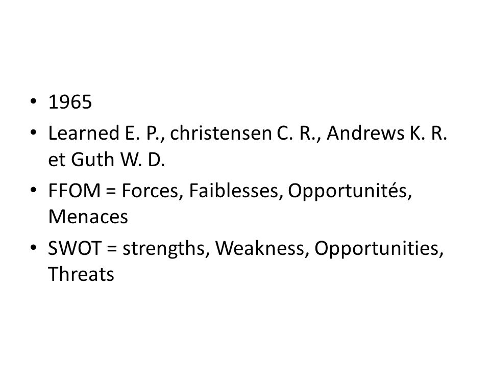 1965 Learned E. P., christensen C. R., Andrews K. R. et Guth W. D. FFOM = Forces, Faiblesses, Opportunités, Menaces SWOT = strengths, Weakness, Opport