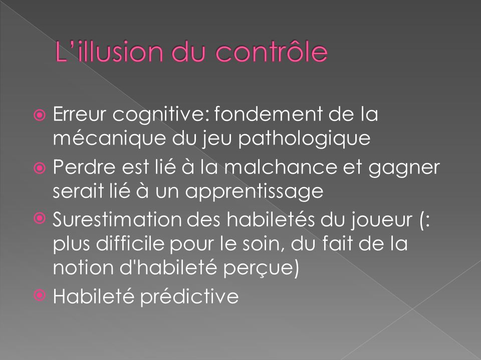 Erreur cognitive: fondement de la mécanique du jeu pathologique Perdre est lié à la malchance et gagner serait lié à un apprentissage Surestimation des habiletés du joueur (: plus difficile pour le soin, du fait de la notion d habileté perçue) Habileté prédictive