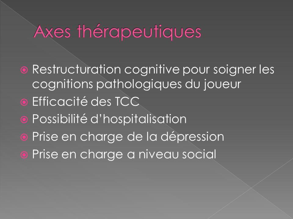 Restructuration cognitive pour soigner les cognitions pathologiques du joueur Efficacité des TCC Possibilité dhospitalisation Prise en charge de la dépression Prise en charge a niveau social